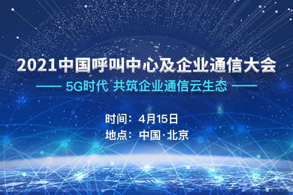 2021中国呼叫中心及企业通信大会将于4月15日在京召开